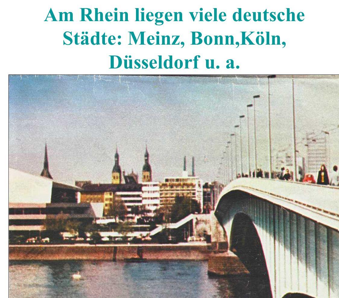 Am Rhein liegen viele deutsche Städte: Meinz, Bonn,Köln, Düsseldorf u