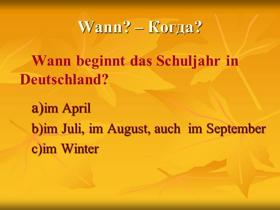 Wann – Когда Wann beginnt das Schuljahr in Deutschland a)im April