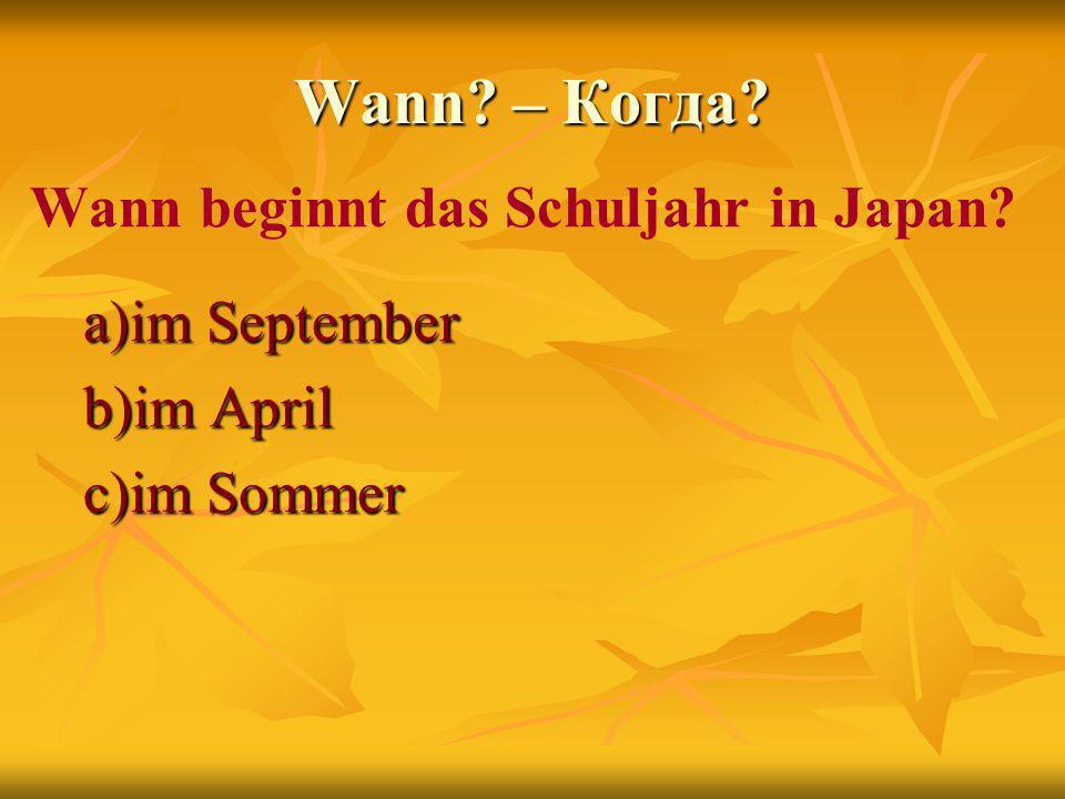 Wann – Когда Wann beginnt das Schuljahr in Japan a)im September