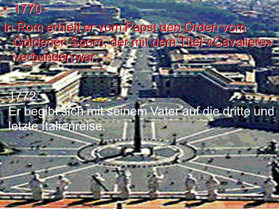 1770 - In Rom erhielt er vom Papst den Orden vom Goldenen Sporn, der mit dem Titel «Cavaliere» verbunden war.