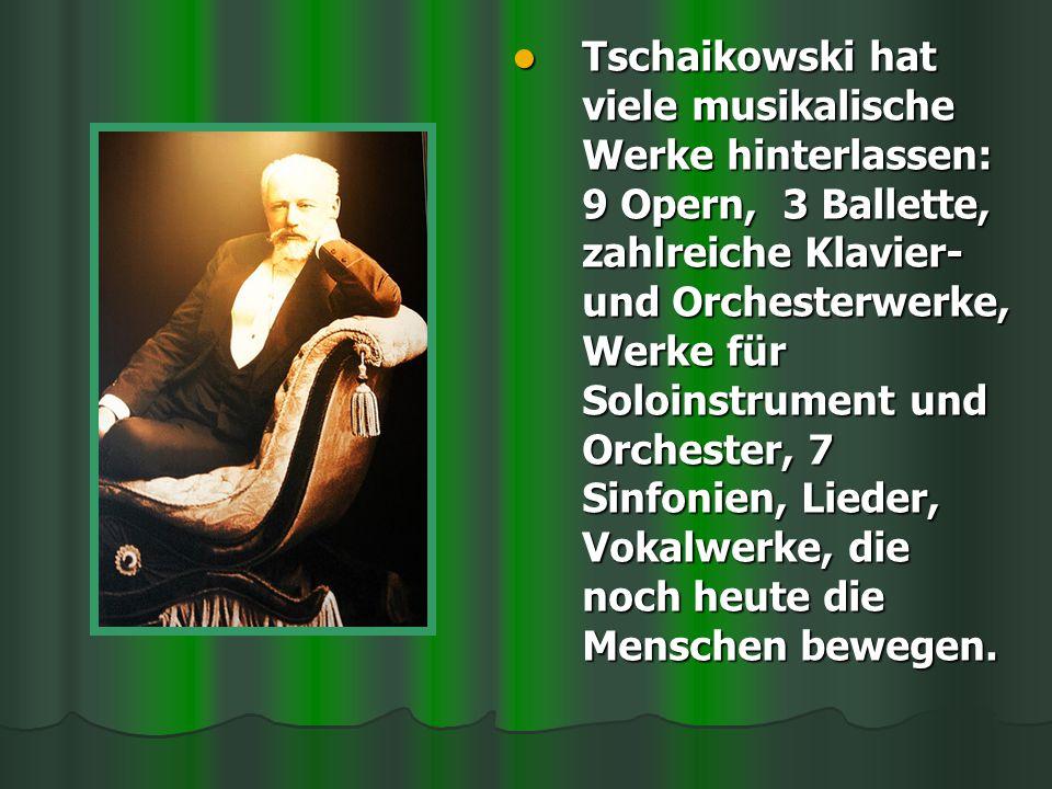 Tschaikowski hat viele musikalische Werke hinterlassen: 9 Opern, 3 Ballette, zahlreiche Klavier- und Orchesterwerke, Werke für Soloinstrument und Orchester, 7 Sinfonien, Lieder, Vokalwerke, die noch heute die Menschen bewegen.