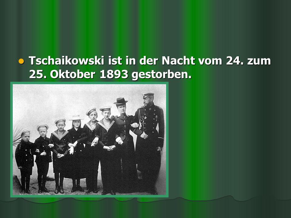 Tschaikowski ist in der Nacht vom 24. zum 25. Oktober 1893 gestorben.