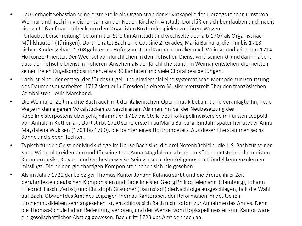 1703 erhaelt Sebastian seine erste Stelle als Organist an der Privatkapelle des Herzogs Johann Ernst von Weimar und noch im gleichen Jahr an der Neuen Kirche in Anstadt. Dort läß er sich beurlauben und macht sich zu Fuß auf nach Lübeck, um den Organisten Buxthude spielen zu hören. Wegen Urlaubsüberschreitung bekommt er Streit in Arnstadt und wechselte deshalb 1707 als Organist nach Mühlshausen (Türingen). Dort heiratet Bach eine Cousine 2. Grades, Maria Barbara, die ihm bis 1718 sieben Kinder gebärt. 1708 geht er als Hoforganist und Kammermusiker nach Weimar und wird dort 1714 Hofkonzertmeister. Der Wechsel vom kirchlichen in den höfischen Dienst wird seinen Grund darin haben, dass der höfische Dienst in höherem Ansehen als der Kirchliche stand. In Weimar entstehen die meisten seiner freien Orgelkompositionen, etwa 30 Kantaten und viele Choralbearbeitungen.
