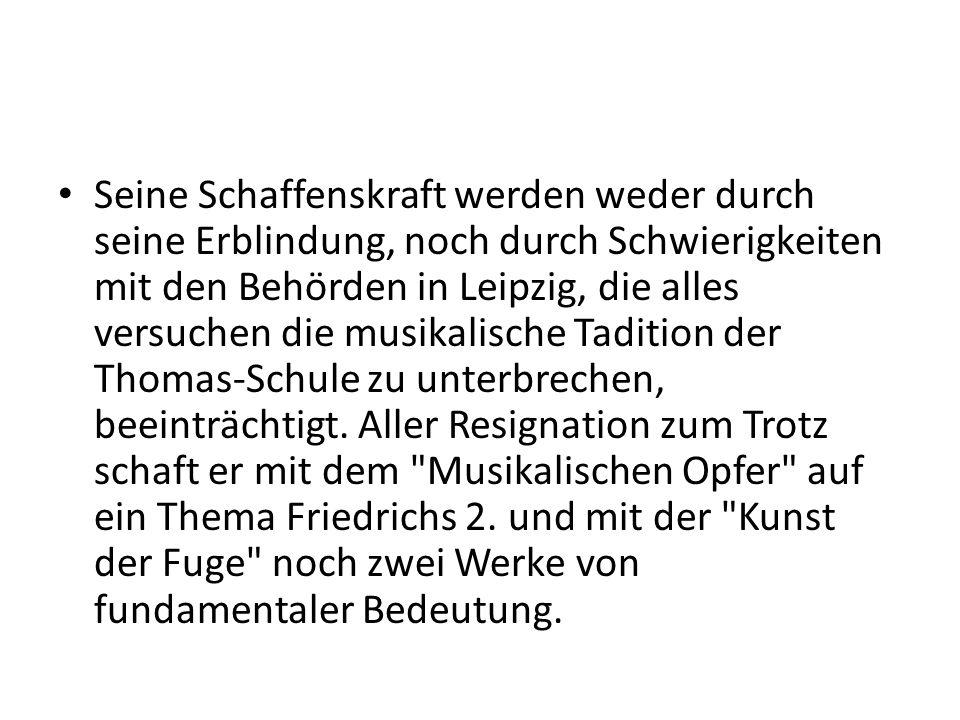 Seine Schaffenskraft werden weder durch seine Erblindung, noch durch Schwierigkeiten mit den Behörden in Leipzig, die alles versuchen die musikalische Tadition der Thomas-Schule zu unterbrechen, beeinträchtigt.