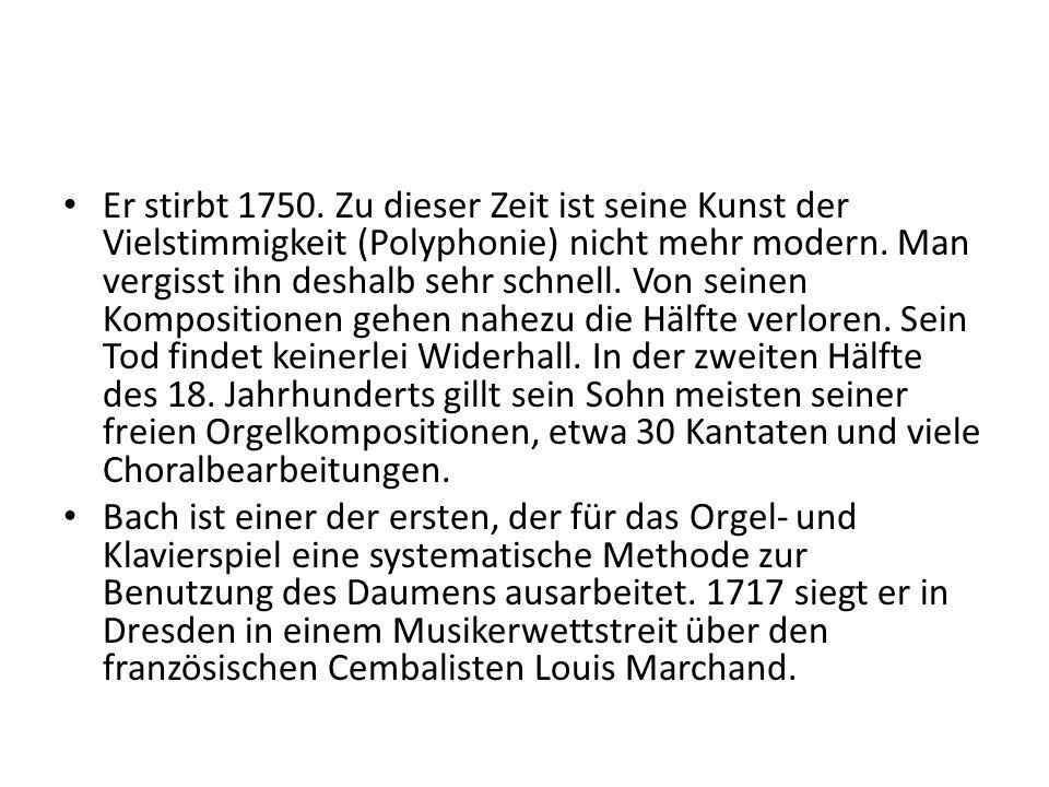 Er stirbt 1750. Zu dieser Zeit ist seine Kunst der Vielstimmigkeit (Polyphonie) nicht mehr modern. Man vergisst ihn deshalb sehr schnell. Von seinen Kompositionen gehen nahezu die Hälfte verloren. Sein Tod findet keinerlei Widerhall. In der zweiten Hälfte des 18. Jahrhunderts gillt sein Sohn meisten seiner freien Orgelkompositionen, etwa 30 Kantaten und viele Choralbearbeitungen.