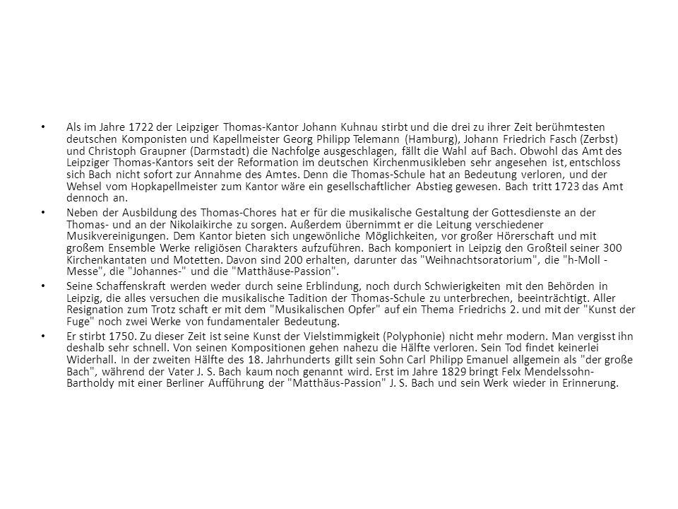 Als im Jahre 1722 der Leipziger Thomas-Kantor Johann Kuhnau stirbt und die drei zu ihrer Zeit berühmtesten deutschen Komponisten und Kapellmeister Georg Philipp Telemann (Hamburg), Johann Friedrich Fasch (Zerbst) und Christoph Graupner (Darmstadt) die Nachfolge ausgeschlagen, fällt die Wahl auf Bach. Obwohl das Amt des Leipziger Thomas-Kantors seit der Reformation im deutschen Kirchenmusikleben sehr angesehen ist, entschloss sich Bach nicht sofort zur Annahme des Amtes. Denn die Thomas-Schule hat an Bedeutung verloren, und der Wehsel vom Hopkapellmeister zum Kantor wäre ein gesellschaftlicher Abstieg gewesen. Bach tritt 1723 das Amt dennoch an.