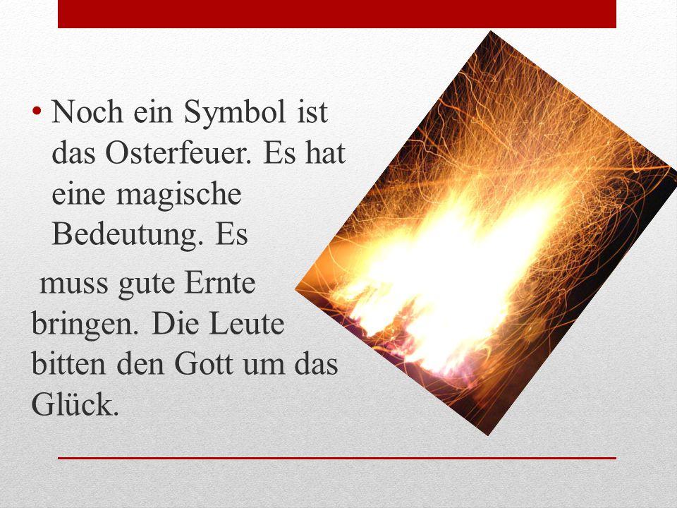 Noch ein Symbol ist das Osterfeuer. Es hat eine magische Bedeutung. Es