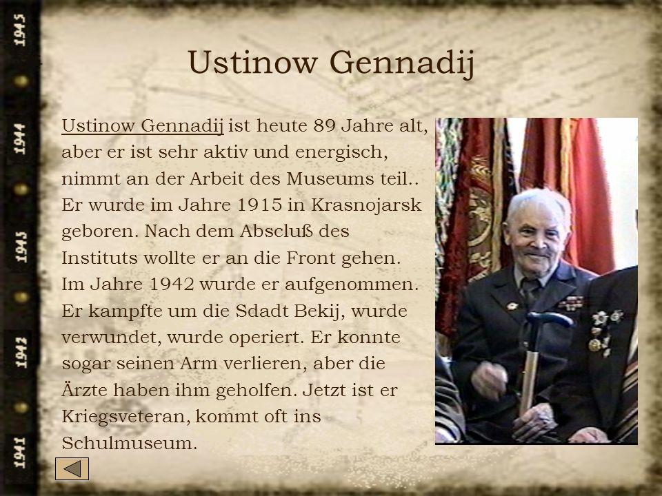 Ustinow Gennadij Ustinow Gennadij ist heute 89 Jahre alt, aber er ist sehr aktiv und energisch, nimmt an der Arbeit des Museums teil..