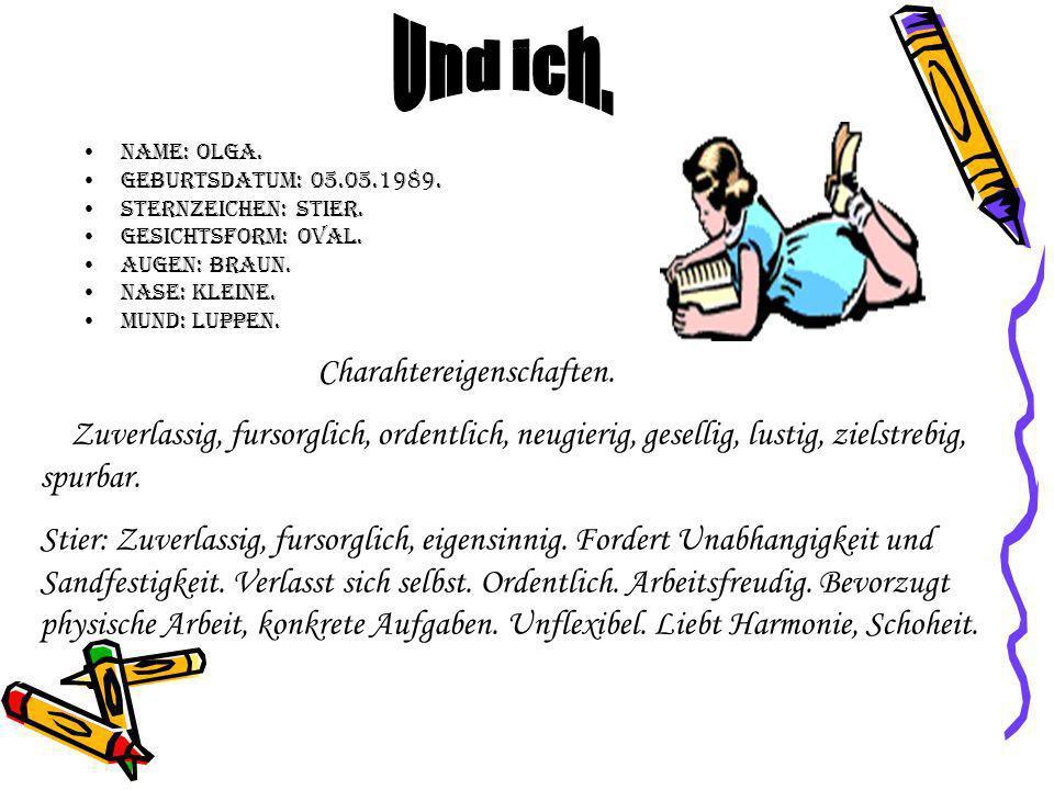 Und ich. Name: Olga. Geburtsdatum: 05.05.1989. Sternzeichen: Stier. Gesichtsform: oval. Augen: braun.