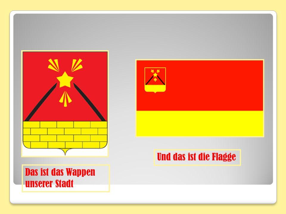 Und das ist die Flagge Das ist das Wappen unserer Stadt