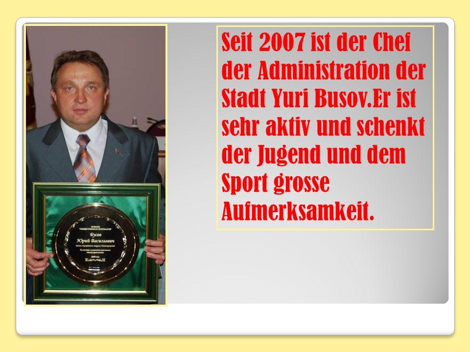 Seit 2007 ist der Chef der Administration der Stadt Yuri Busov
