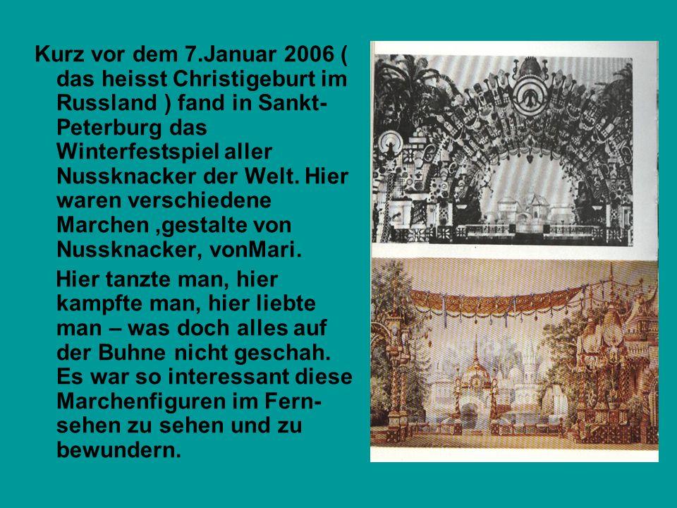 Kurz vor dem 7.Januar 2006 ( das heisst Christigeburt im Russland ) fand in Sankt-Peterburg das Winterfestspiel aller Nussknacker der Welt. Hier waren verschiedene Marchen ,gestalte von Nussknacker, vonMari.