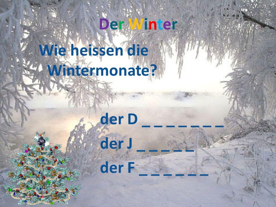 Der Winter Wie heissen die Wintermonate der D _ _ _ _ _ _ _ der J _ _ _ _ _ der F _ _ _ _ _ _