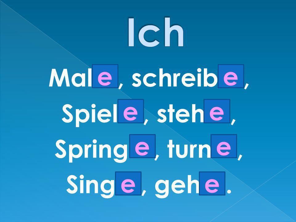 Ich Mal…, schreib…, Spiel…, steh…, Spring…, turn…, Sing…, geh…. e e e