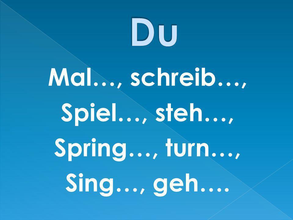 Du Mal…, schreib…, Spiel…, steh…, Spring…, turn…, Sing…, geh….