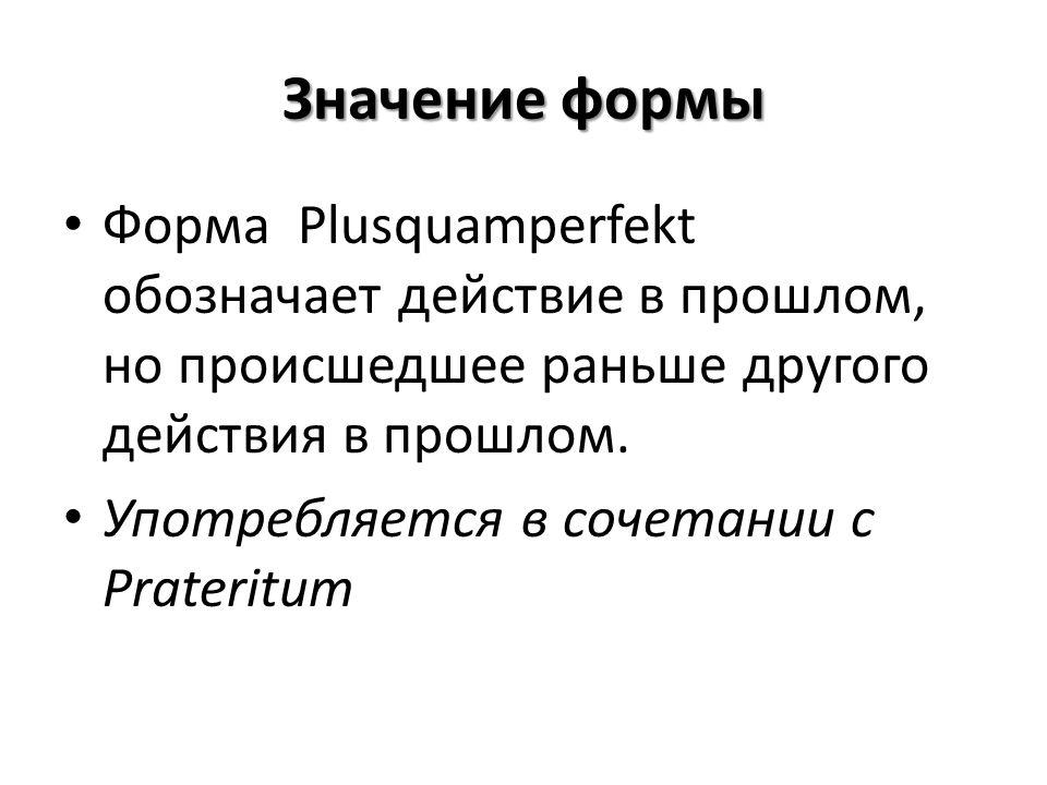 Значение формы Форма Plusquamperfekt обозначает действие в прошлом, но происшедшее раньше другого действия в прошлом.