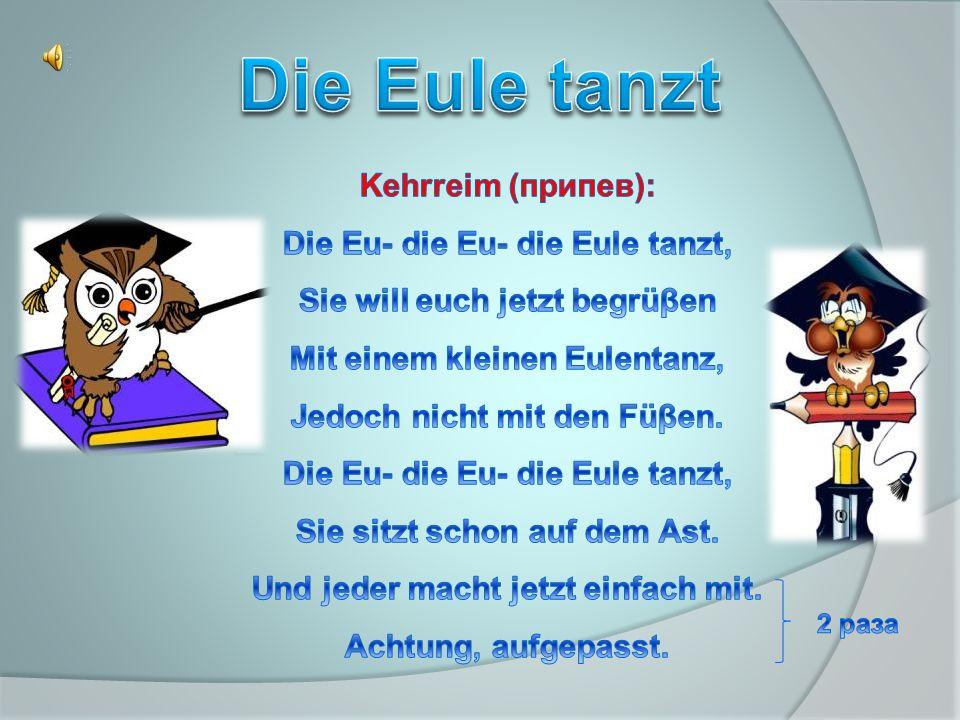 Die Eule tanzt Kehrreim (припев): Die Eu- die Eu- die Eule tanzt,