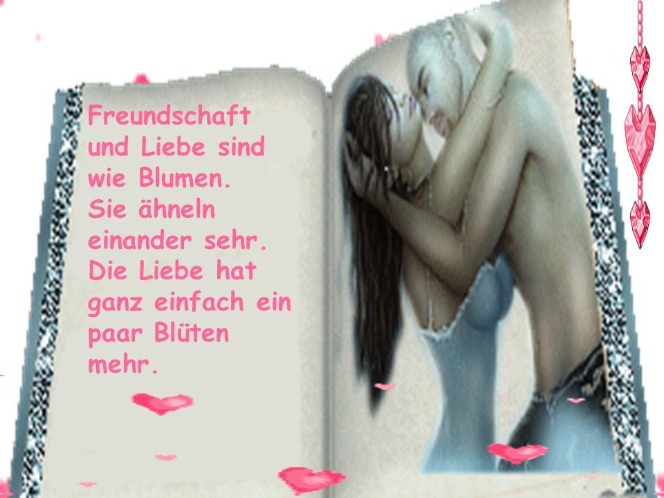 Freundschaft und Liebe sind wie Blumen. Sie ähneln einander sehr