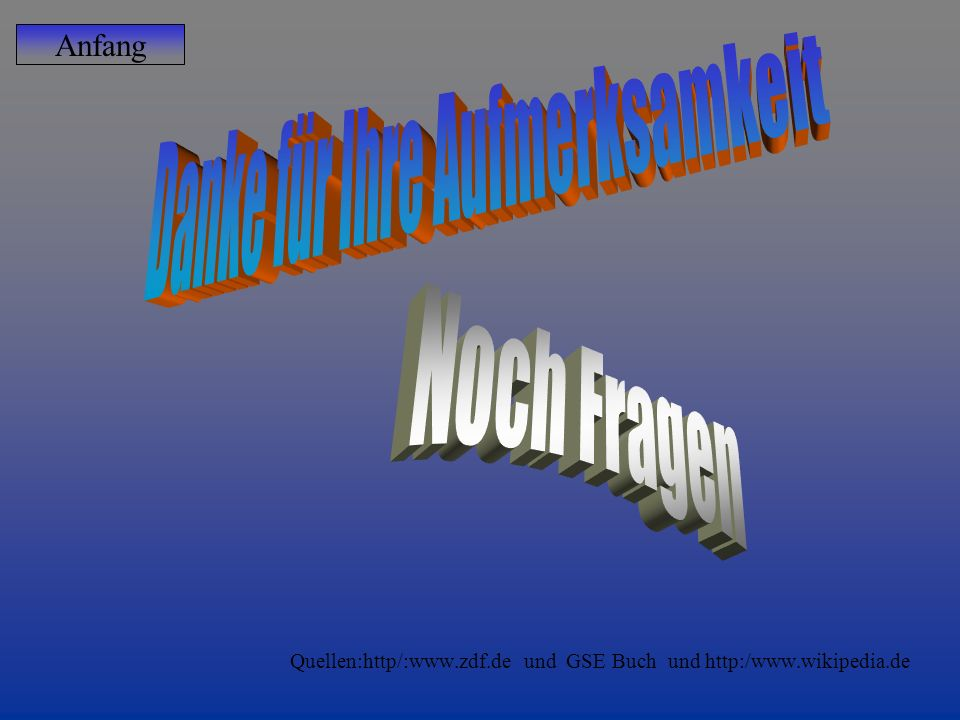 Quellen:http/:www.zdf.de und GSE Buch und http:/www.wikipedia.de