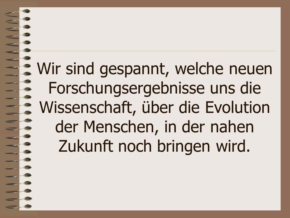 Wir sind gespannt, welche neuen Forschungsergebnisse uns die Wissenschaft, über die Evolution der Menschen, in der nahen Zukunft noch bringen wird.