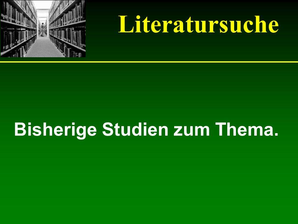 Literatursuche Bisherige Studien zum Thema.