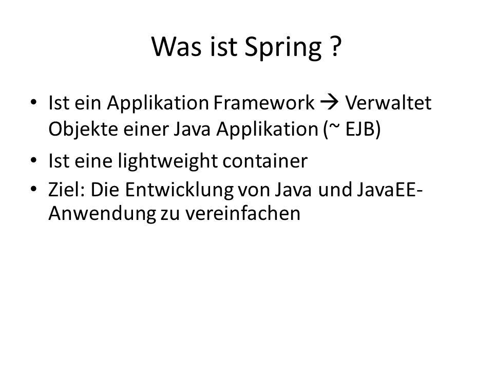 Was ist Spring Ist ein Applikation Framework  Verwaltet Objekte einer Java Applikation (~ EJB) Ist eine lightweight container.