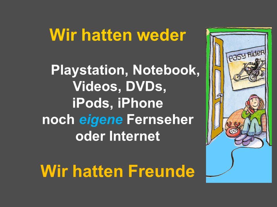 Wir hatten weder Playstation, Notebook, Videos, DVDs, iPods, iPhone noch eigene Fernseher oder Internet Wir hatten Freunde