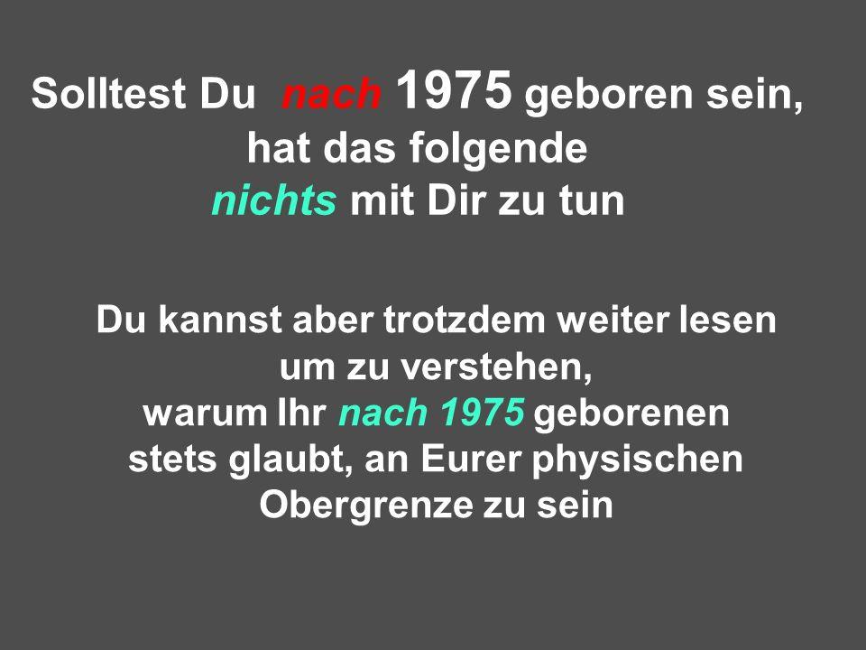 Solltest Du nach 1975 geboren sein, hat das folgende