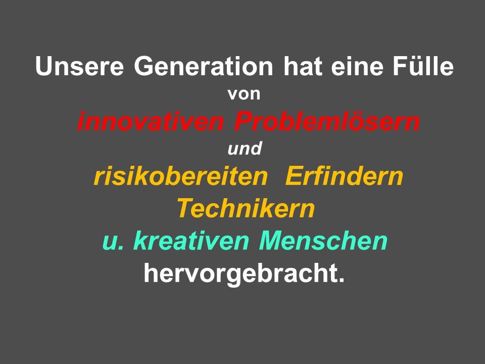 Unsere Generation hat eine Fülle von innovativen Problemlösern und risikobereiten Erfindern Technikern u. kreativen Menschen hervorgebracht.