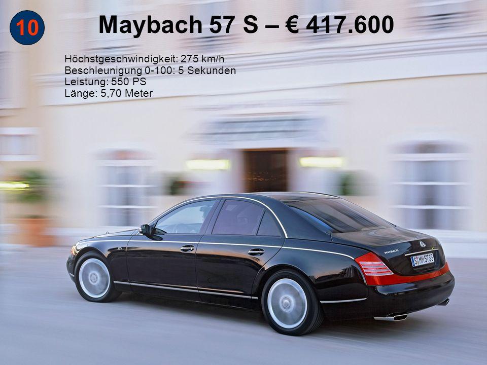 Maybach 57 S – € 417.600 10 Höchstgeschwindigkeit: 275 km/h