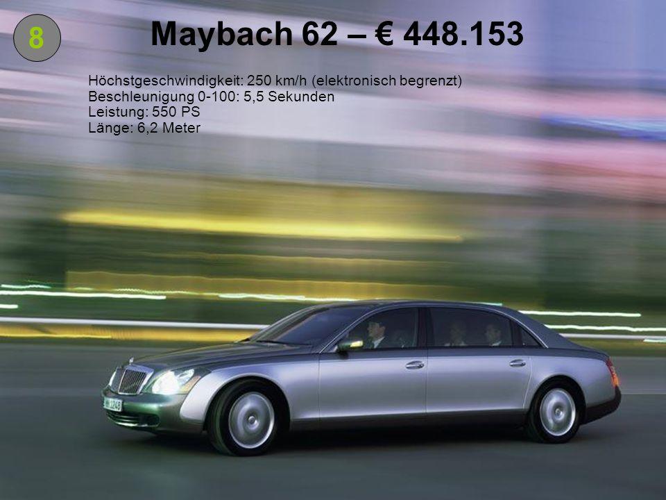 Maybach 62 – € 448.153 8. Höchstgeschwindigkeit: 250 km/h (elektronisch begrenzt) Beschleunigung 0-100: 5,5 Sekunden.