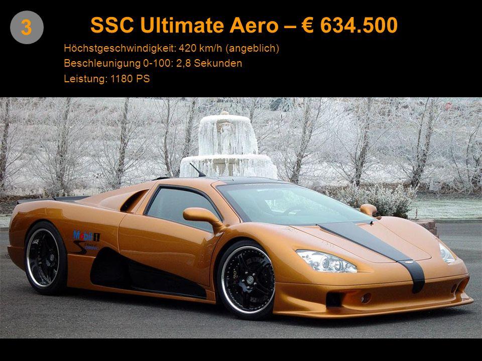 SSC Ultimate Aero – € 634.500 3. Höchstgeschwindigkeit: 420 km/h (angeblich) Beschleunigung 0-100: 2,8 Sekunden.