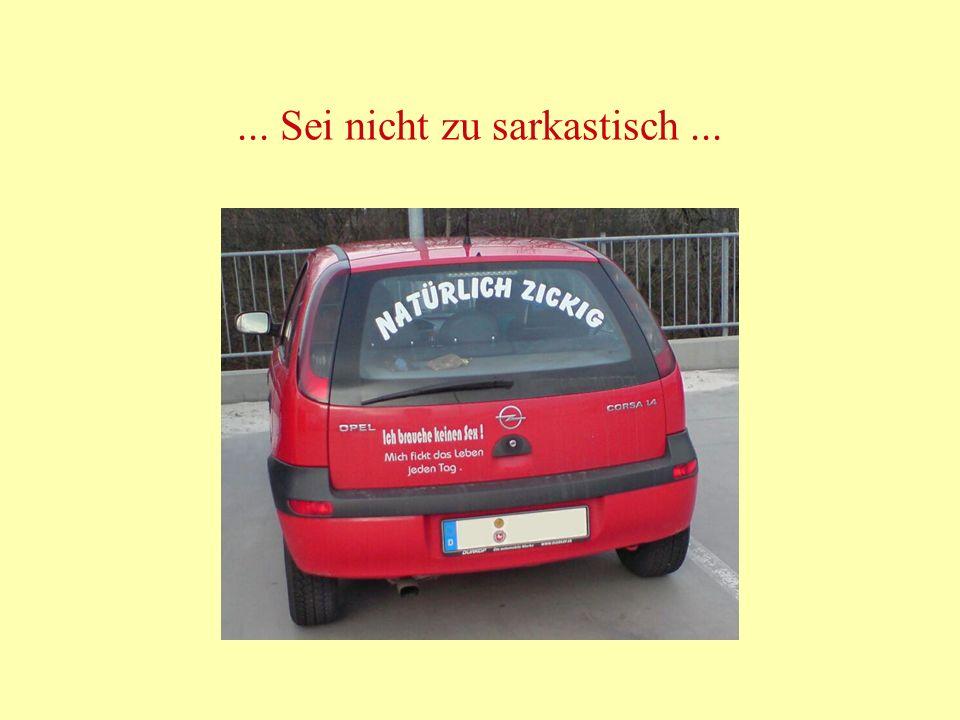 ... Sei nicht zu sarkastisch ...