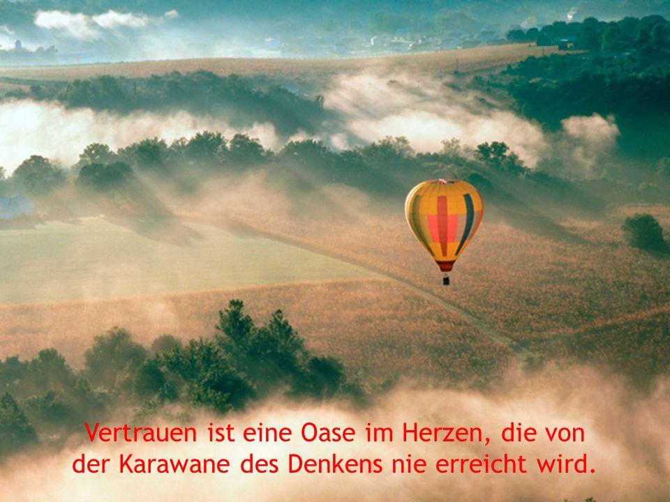 Vertrauen ist eine Oase im Herzen, die von der Karawane des Denkens nie erreicht wird.