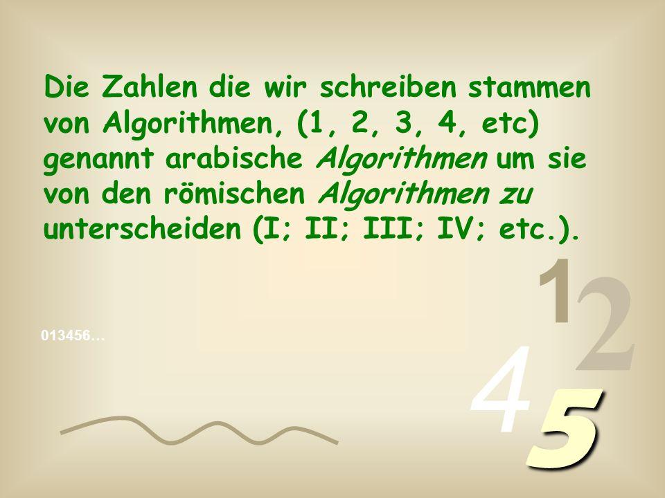 Die Zahlen die wir schreiben stammen von Algorithmen, (1, 2, 3, 4, etc) genannt arabische Algorithmen um sie von den römischen Algorithmen zu unterscheiden (I; II; III; IV; etc.).