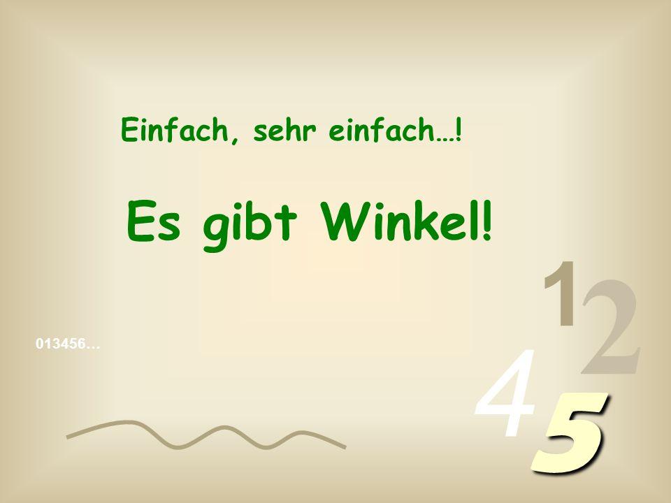 Einfach, sehr einfach…! Es gibt Winkel! 1 2 4 013456… 5
