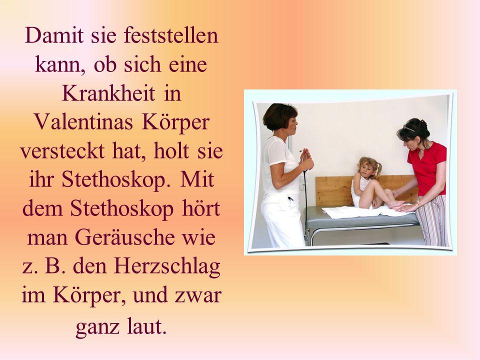 Damit sie feststellen kann, ob sich eine Krankheit in Valentinas Körper versteckt hat, holt sie ihr Stethoskop.