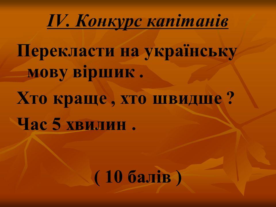 IV. Конкурс капітанів Перекласти на українську мову віршик . Хто краще , хто швидше Час 5 хвилин .