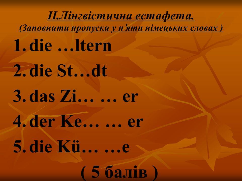 die …ltern die St…dt das Zi… … er der Ke… … er die Kü… …e ( 5 балів )