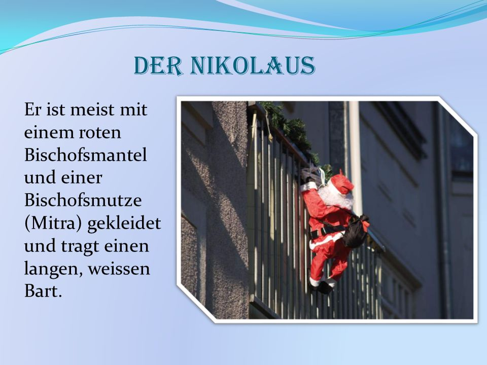 Der NikolausEr ist meist mit einem roten Bischofsmantel und einer Bischofsmutze (Mitra) gekleidet und tragt einen langen, weissen Bart.