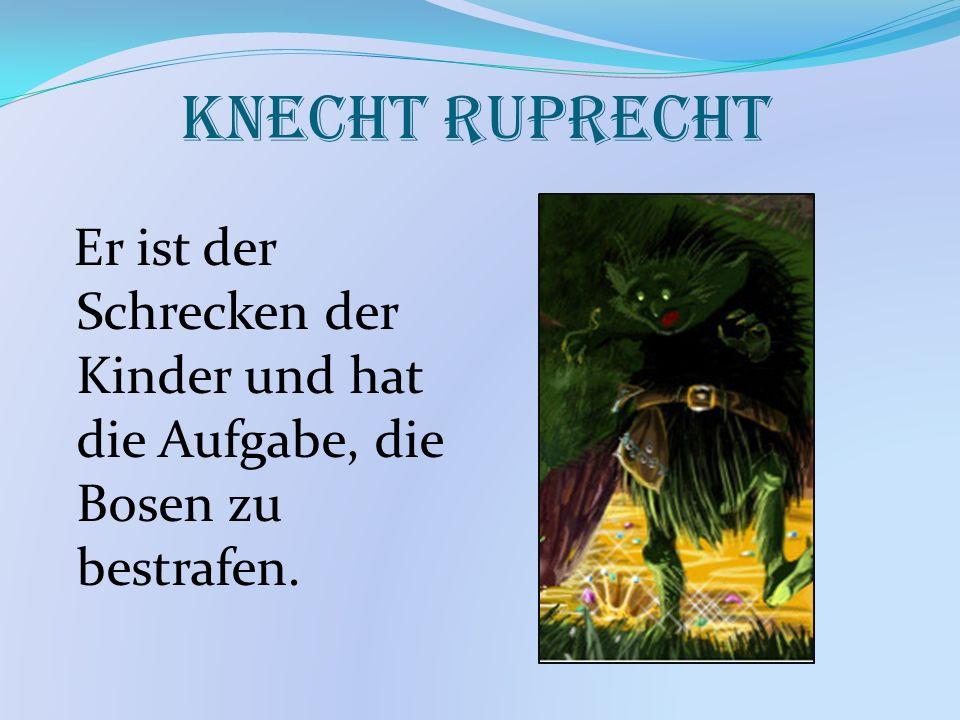 Knecht Ruprecht Er ist der Schrecken der Kinder und hat die Aufgabe, die Bosen zu bestrafen.