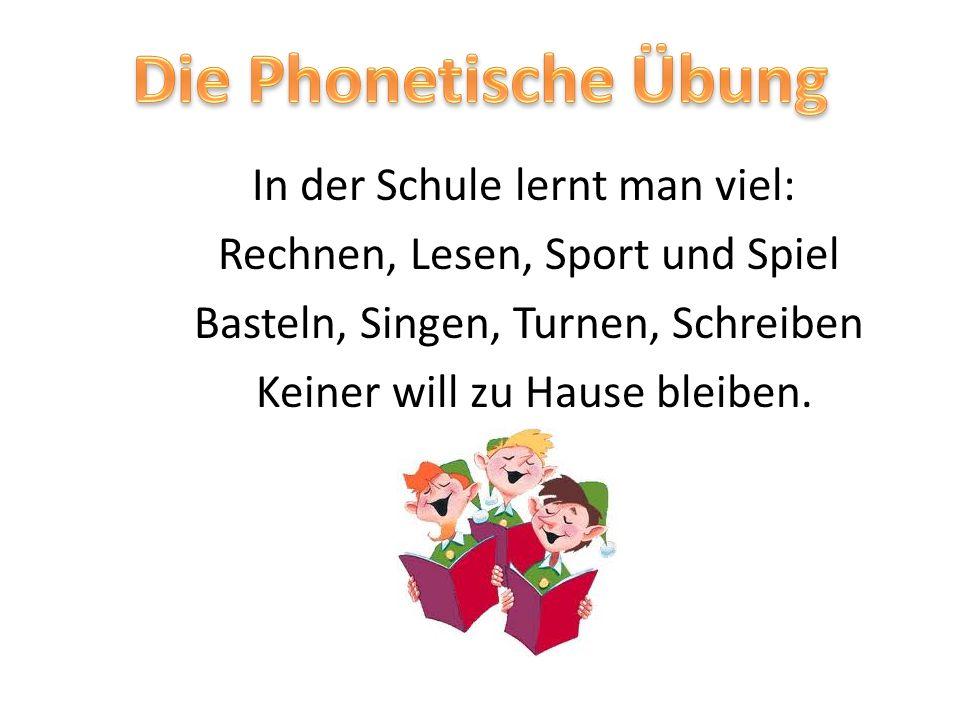 Die Phonetische Übung In der Schule lernt man viel: Rechnen, Lesen, Sport und Spiel Basteln, Singen, Turnen, Schreiben Keiner will zu Hause bleiben.