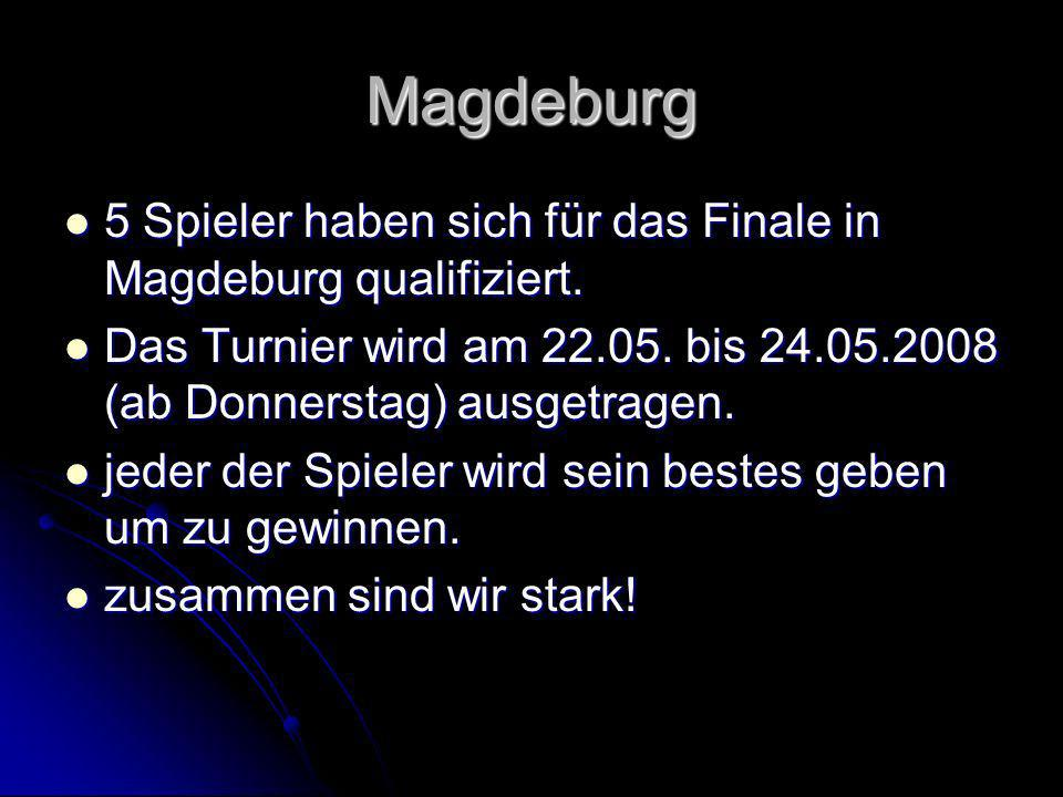 Magdeburg 5 Spieler haben sich für das Finale in Magdeburg qualifiziert. Das Turnier wird am 22.05. bis 24.05.2008 (ab Donnerstag) ausgetragen.