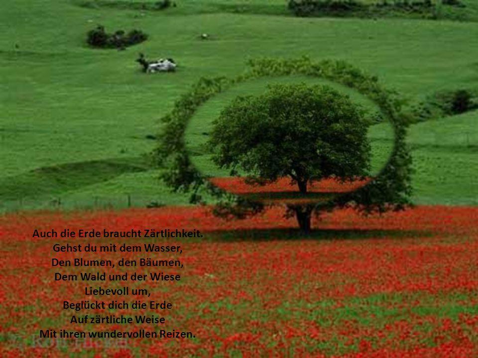 Auch die Erde braucht Zärtlichkeit. Mit ihren wundervollen Reizen.