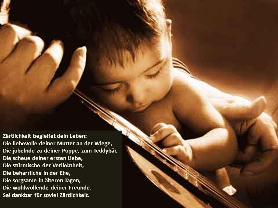 Zärtlichkeit begleitet dein Leben: