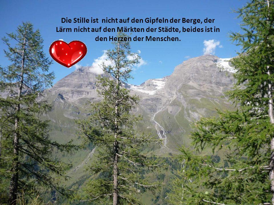 Die Stille ist nicht auf den Gipfeln der Berge, der Lärm nicht auf den Märkten der Städte, beides ist in den Herzen der Menschen.