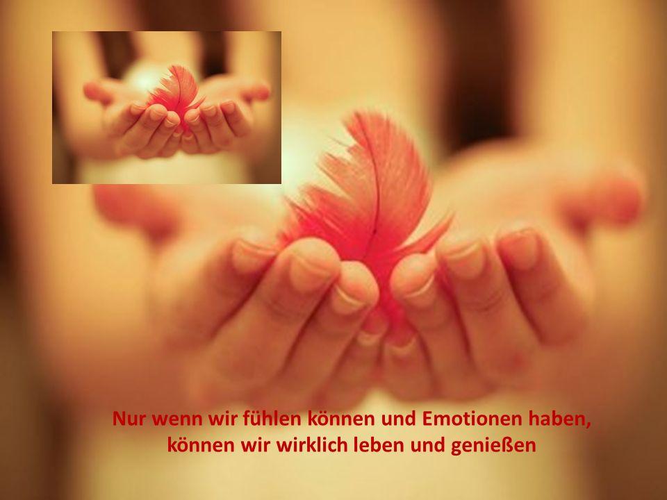 Nur wenn wir fühlen können und Emotionen haben, können wir wirklich leben und genießen