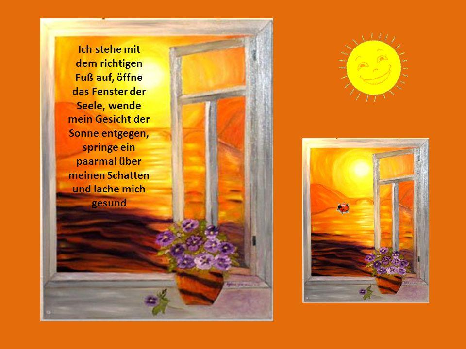 Ich stehe mit dem richtigen Fuß auf, öffne das Fenster der Seele, wende mein Gesicht der Sonne entgegen, springe ein paarmal über meinen Schatten und lache mich gesund