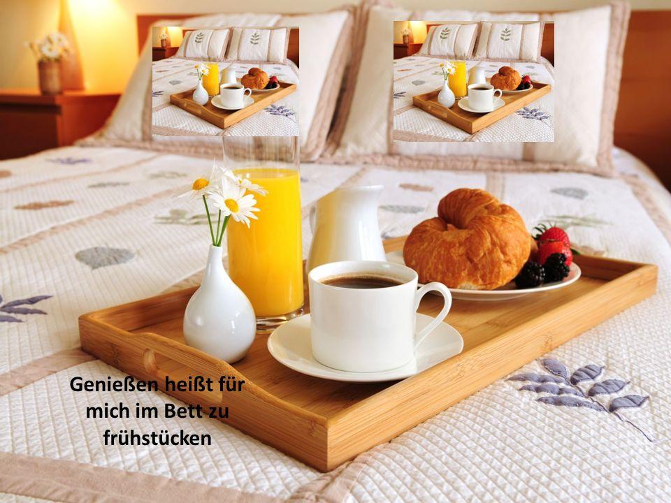 Genießen heißt für mich im Bett zu frühstücken