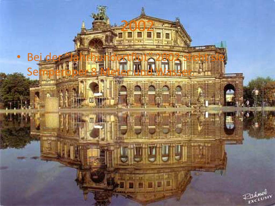 2002 Bei der Jahrhundertflut 2002 steht sie Semperoper 8 Meter und Wasser.